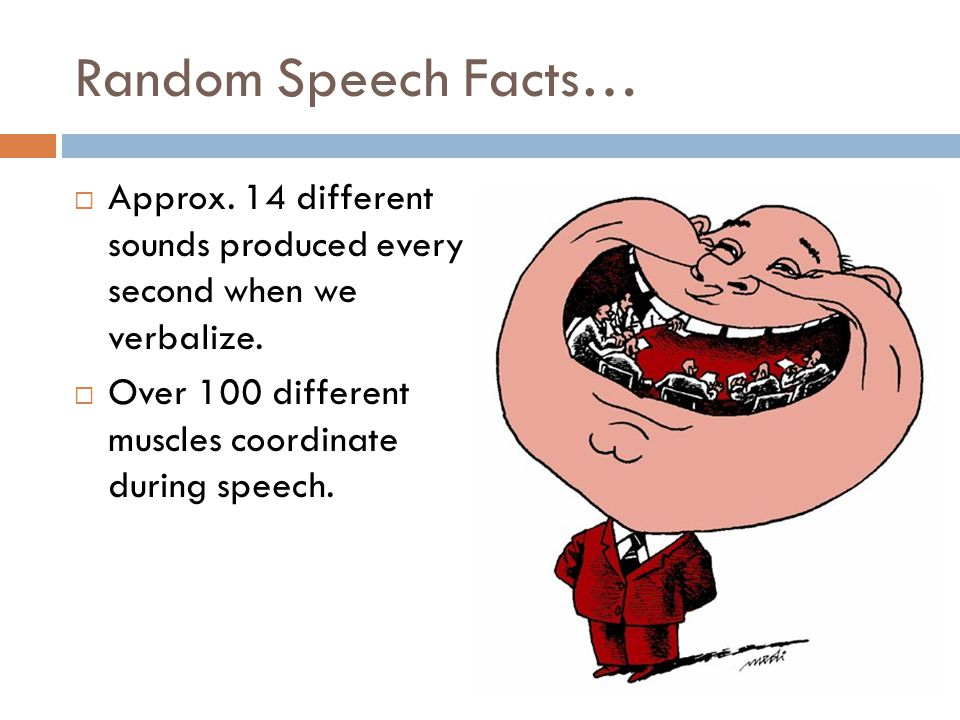 Random Speech Facts… Approx. 14 different sounds produced every second when we verbalize.