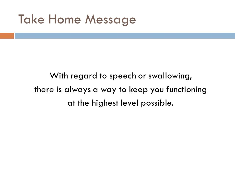 Take Home Message With regard to speech or swallowing, there is always a way to keep you functioning at the highest level possible.