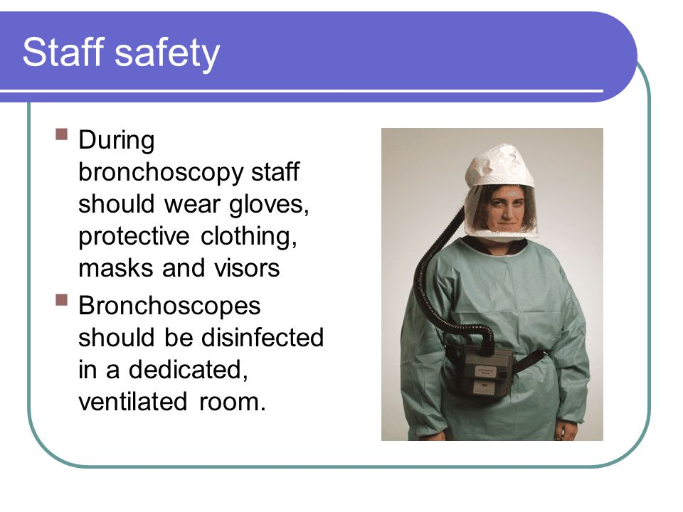 Staff safety During bronchoscopy staff should wear gloves, protective clothing, masks and visors.