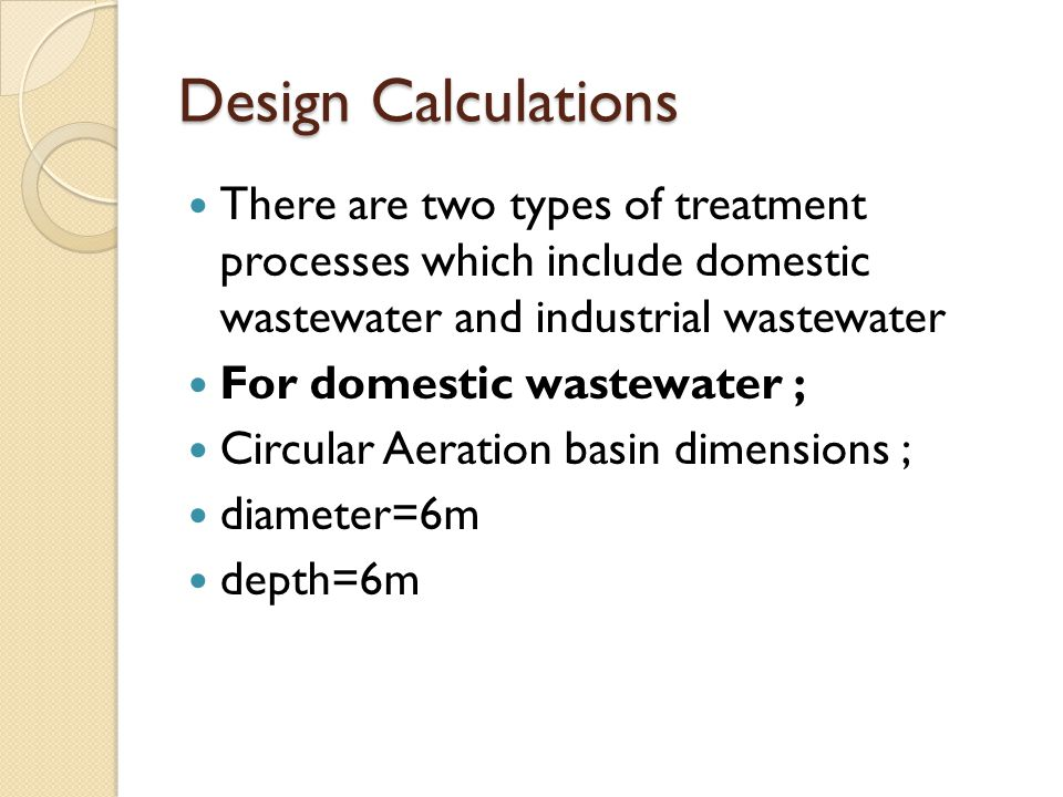 Design Calculations There are two types of treatment processes which include domestic wastewater and industrial wastewater.