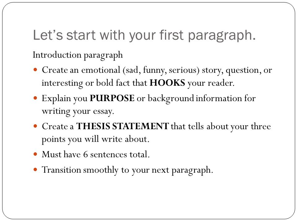 start essay first paragraph The basic five-paragraph essay structure, which you have probably used many times by this point, works extremely well for an opinion essay it's a starting point,  paragraph two: develops the first reason by giving examples  topic sentence  paragraph three: topic sentence.
