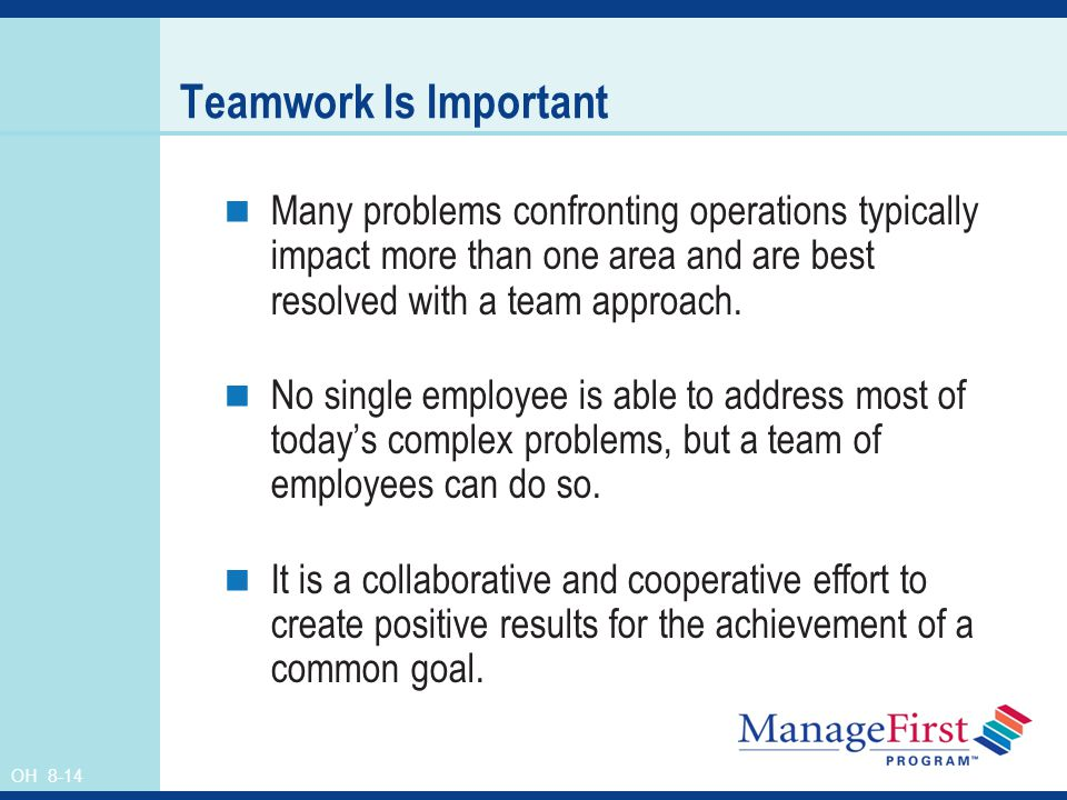 Teamwork Is Important Many problems confronting operations typically impact more than one area and are best resolved with a team approach.