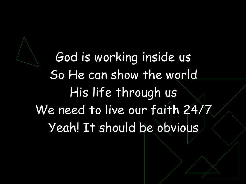 God is working inside us So He can show the world His life through us