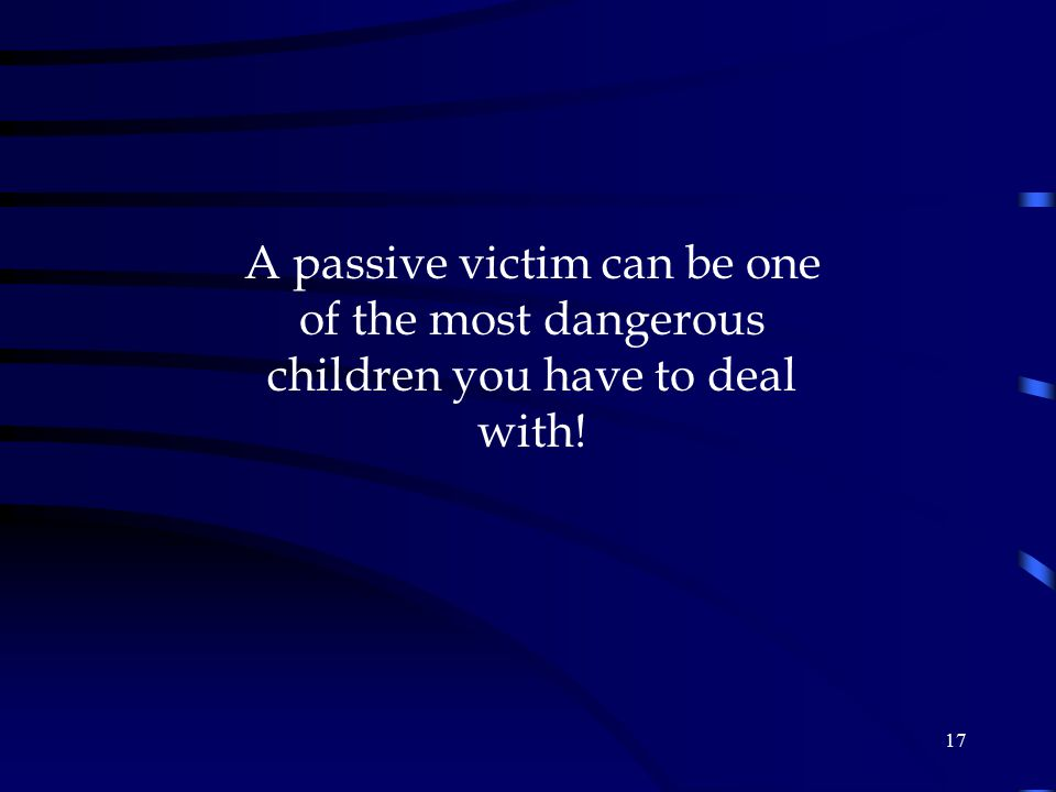 A passive victim can be one of the most dangerous children you have to deal with!