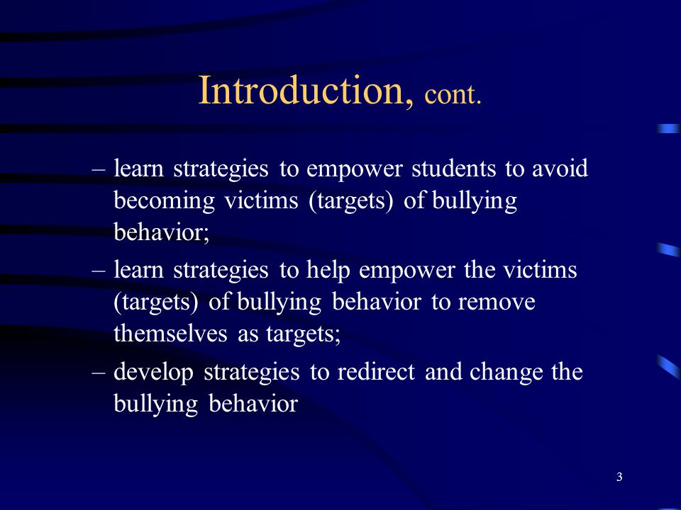 Introduction, cont. learn strategies to empower students to avoid becoming victims (targets) of bullying behavior;