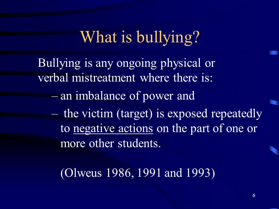 What is bullying Bullying is any ongoing physical or verbal mistreatment where there is: an imbalance of power and.
