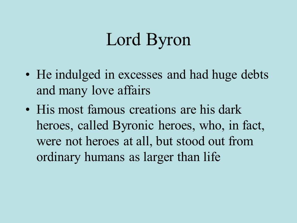 Lord Byron He indulged in excesses and had huge debts and many love affairs.