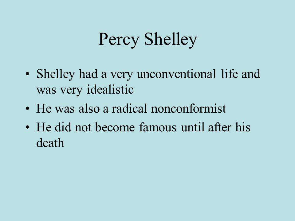 Percy Shelley Shelley had a very unconventional life and was very idealistic. He was also a radical nonconformist.