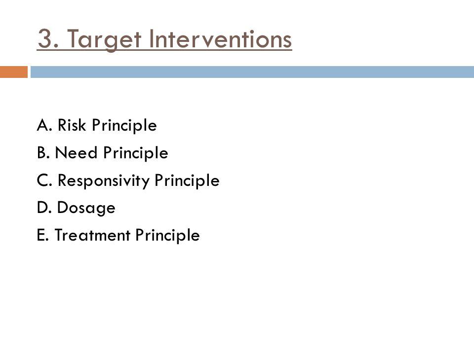 3. Target Interventions A. Risk Principle B. Need Principle C.
