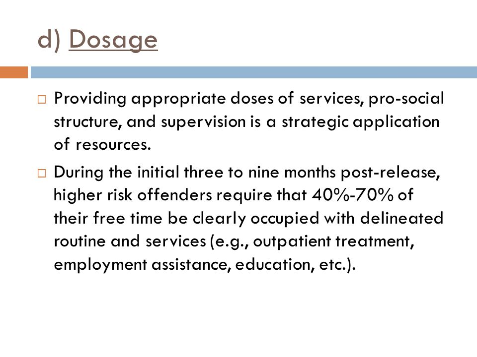d) Dosage Providing appropriate doses of services, pro-social structure, and supervision is a strategic application of resources.