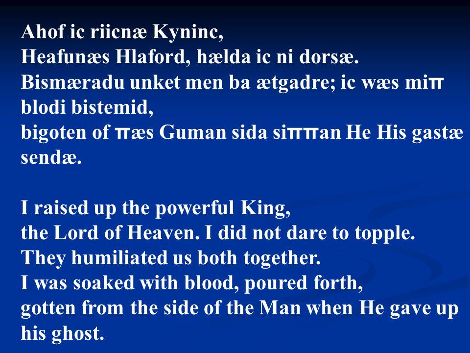 Ahof ic riicnæ Kyninc, Heafunæs Hlaford, hælda ic ni dorsæ. Bismæradu unket men ba ætgadre; ic wæs miπ blodi bistemid,