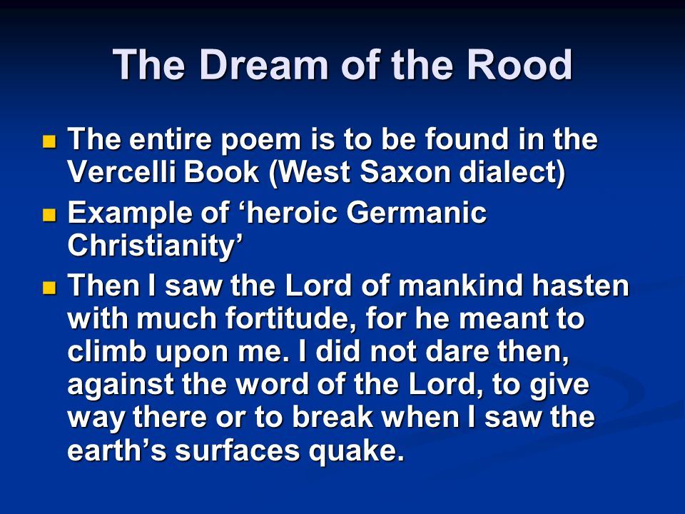The Dream of the Rood The entire poem is to be found in the Vercelli Book (West Saxon dialect) Example of 'heroic Germanic Christianity'
