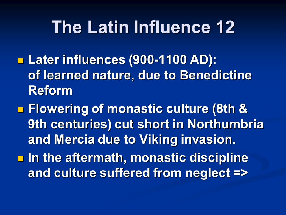 The Latin Influence 12 Later influences (900-1100 AD): of learned nature, due to Benedictine Reform.