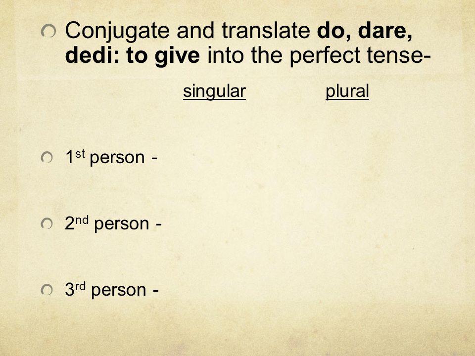 Conjugate and translate do, dare, dedi: to give into the perfect tense-
