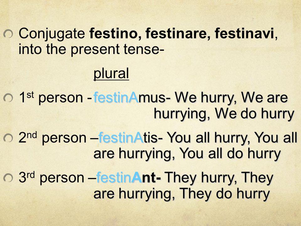 Conjugate festino, festinare, festinavi, into the present tense-