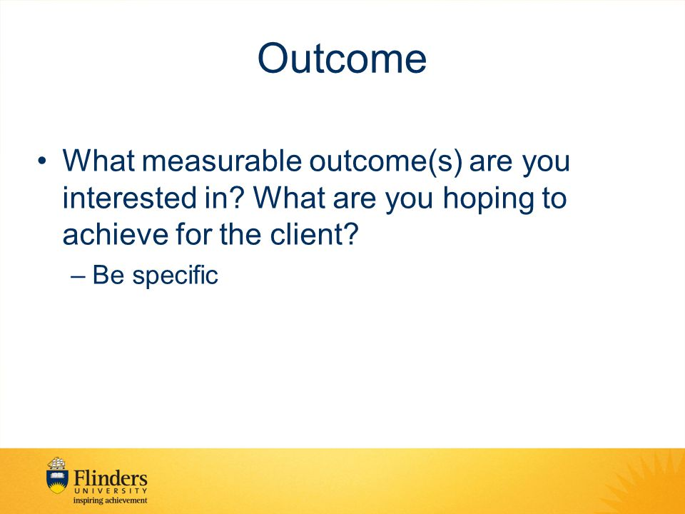 Outcome What measurable outcome(s) are you interested in What are you hoping to achieve for the client