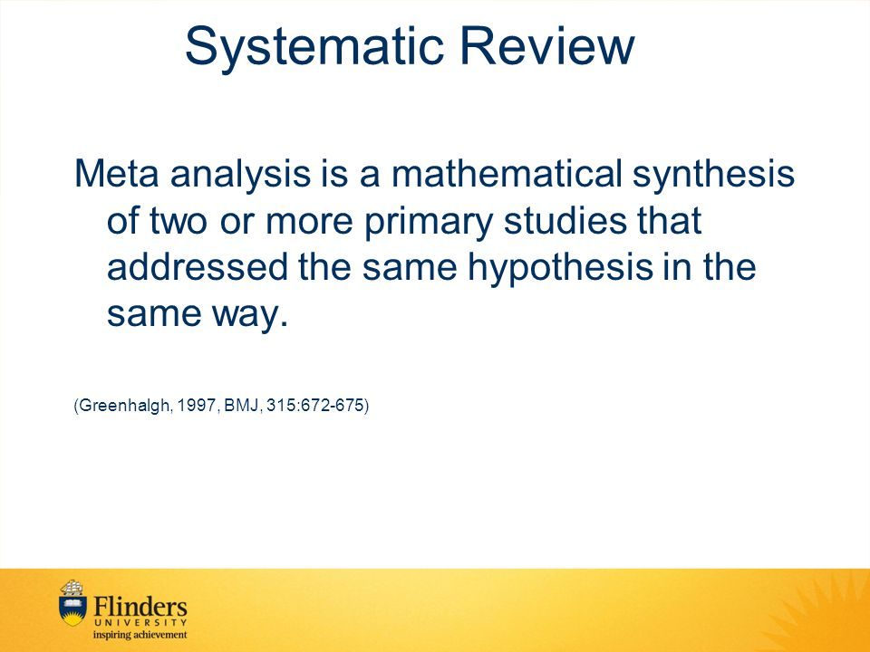 Systematic Review Meta analysis is a mathematical synthesis of two or more primary studies that addressed the same hypothesis in the same way.
