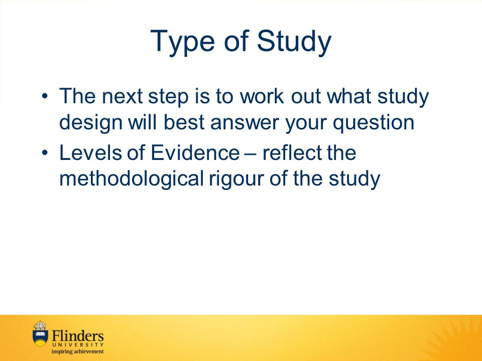 Type of Study The next step is to work out what study design will best answer your question.