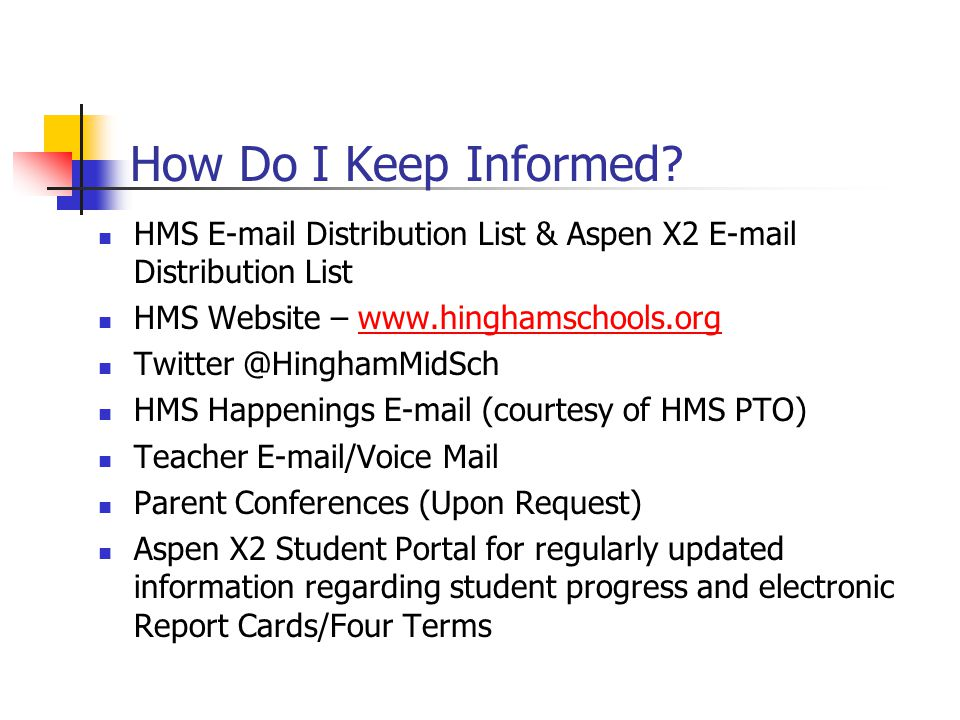 How Do I Keep Informed HMS E-mail Distribution List & Aspen X2 E-mail Distribution List. HMS Website – www.hinghamschools.org.