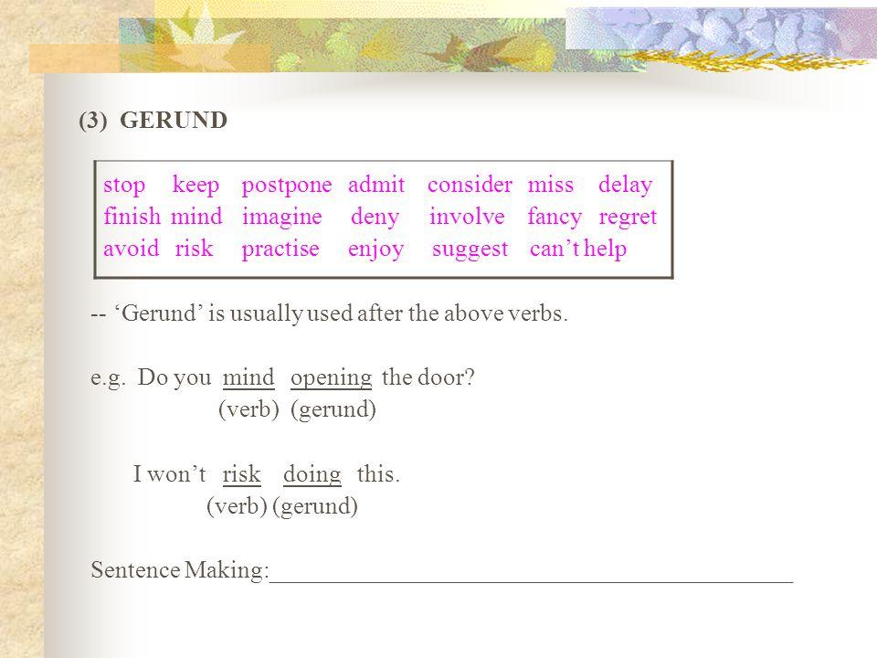 (3) GERUND stop keep postpone admit consider miss delay. finish mind imagine deny involve fancy regret.