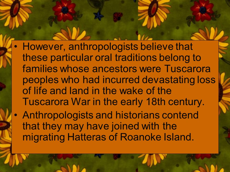 However, anthropologists believe that these particular oral traditions belong to families whose ancestors were Tuscarora peoples who had incurred devastating loss of life and land in the wake of the Tuscarora War in the early 18th century.