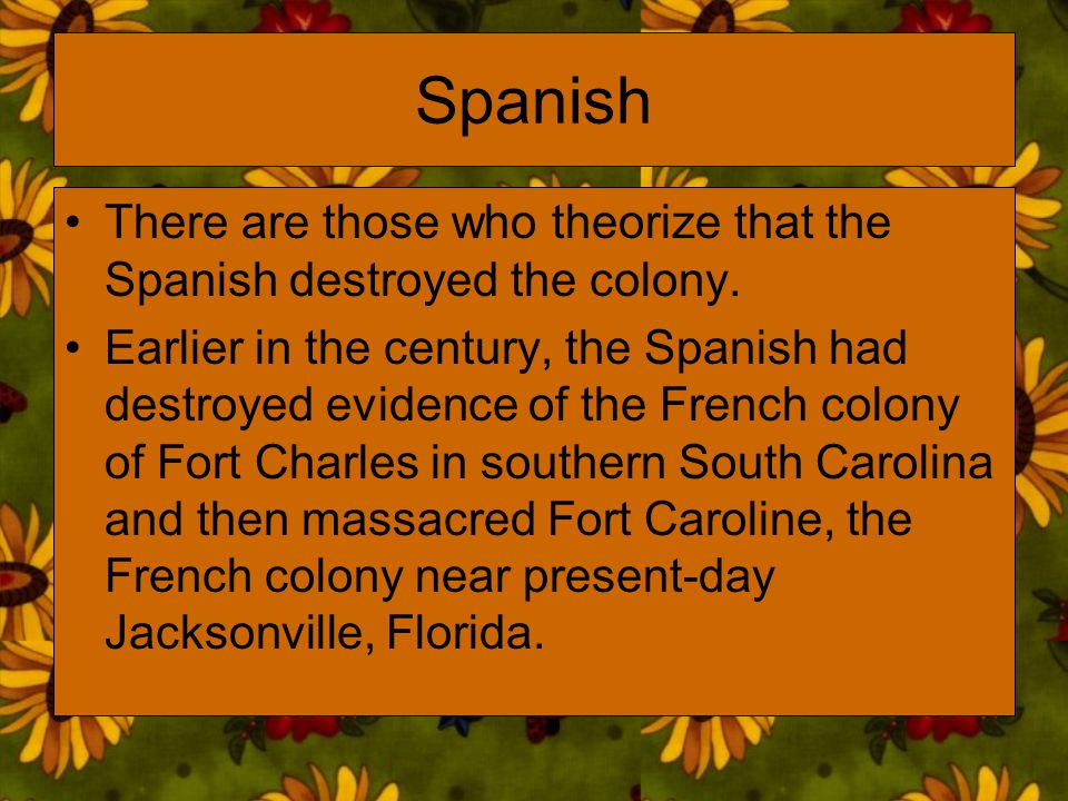 Spanish There are those who theorize that the Spanish destroyed the colony.