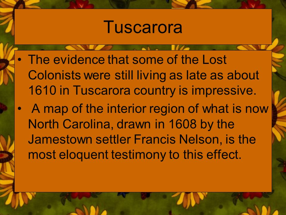 Tuscarora The evidence that some of the Lost Colonists were still living as late as about 1610 in Tuscarora country is impressive.