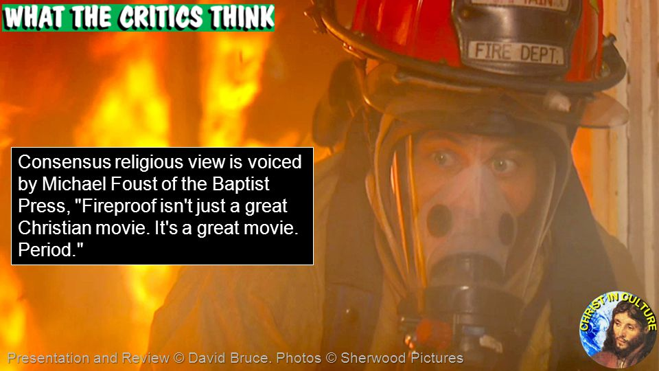 Consensus religious view is voiced by Michael Foust of the Baptist Press, Fireproof isn t just a great Christian movie. It s a great movie. Period.