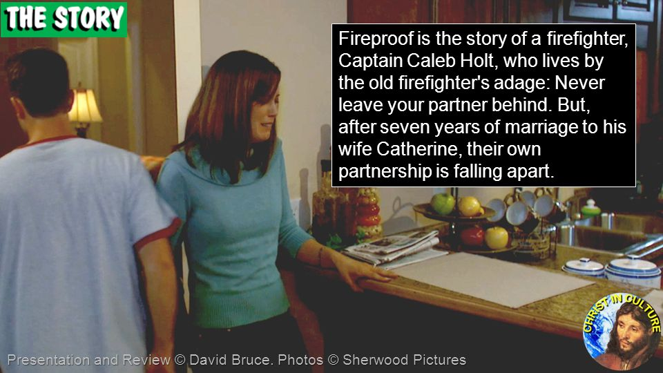 Fireproof is the story of a firefighter, Captain Caleb Holt, who lives by the old firefighter s adage: Never leave your partner behind. But, after seven years of marriage to his wife Catherine, their own partnership is falling apart.