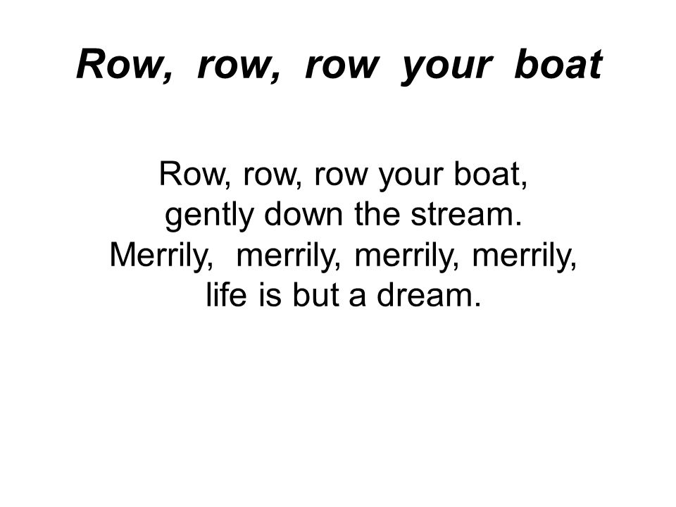 Row, row, row your boat Row, row, row your boat, gently down the stream.