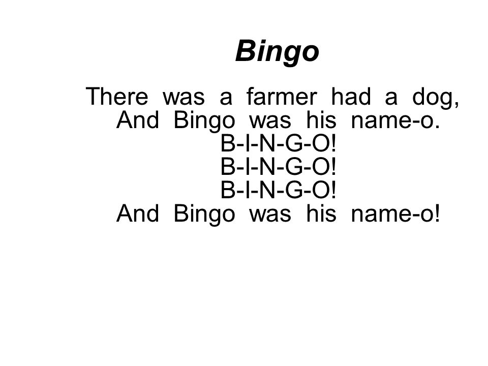 Bingo There was a farmer had a dog, And Bingo was his name-o.
