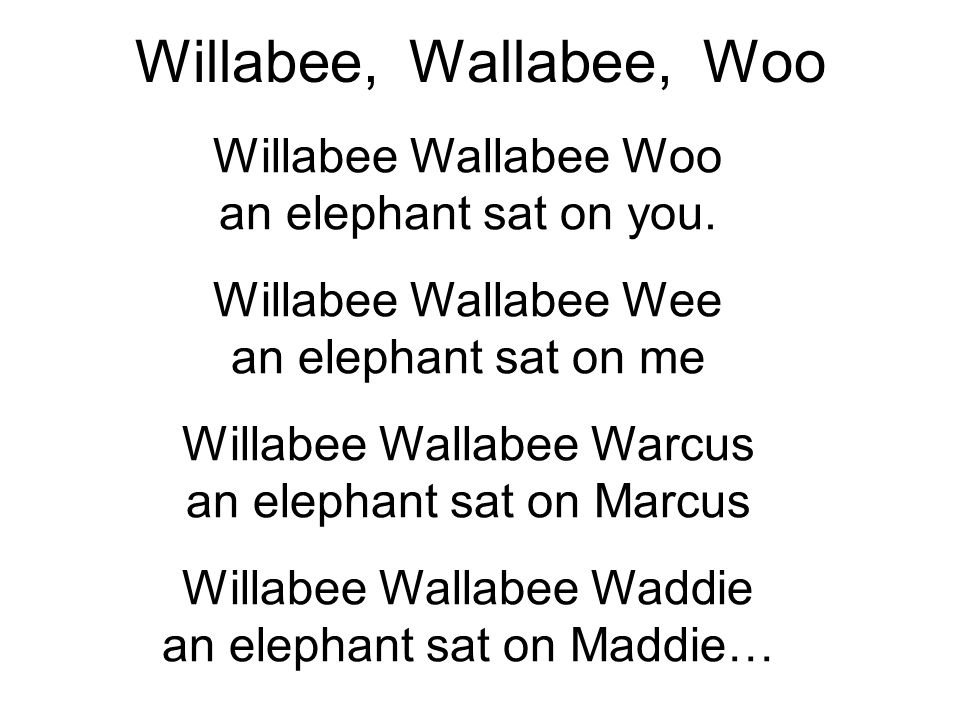 Willabee, Wallabee, Woo Willabee Wallabee Woo an elephant sat on you.