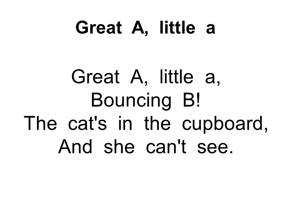 Great A, little a Great A, little a, Bouncing B.
