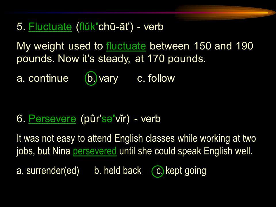 5. Fluctuate (flŭk chū-āt ) - verb