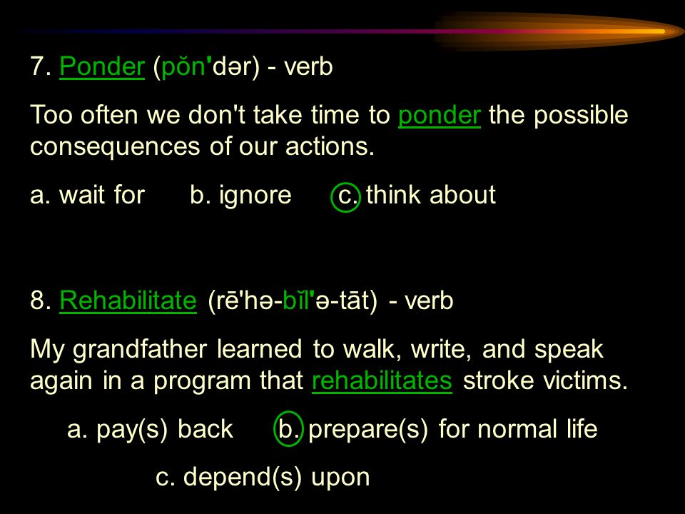 7. Ponder (pŏn dər) - verb Too often we don t take time to ponder the possible consequences of our actions.
