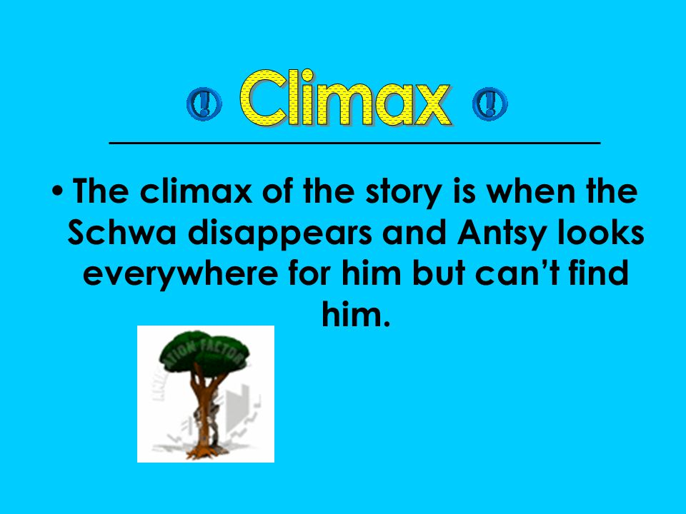 Climax The climax of the story is when the Schwa disappears and Antsy looks everywhere for him but can't find him.