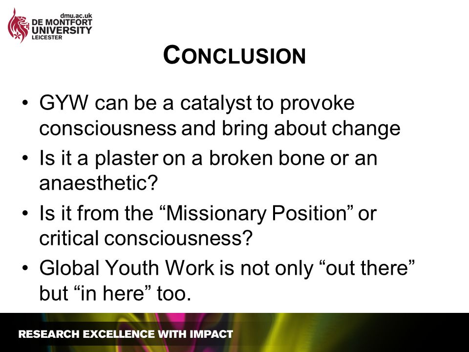 Conclusion GYW can be a catalyst to provoke consciousness and bring about change. Is it a plaster on a broken bone or an anaesthetic