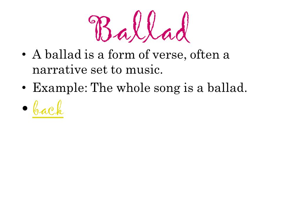 Ballad A ballad is a form of verse, often a narrative set to music. Example: The whole song is a ballad.