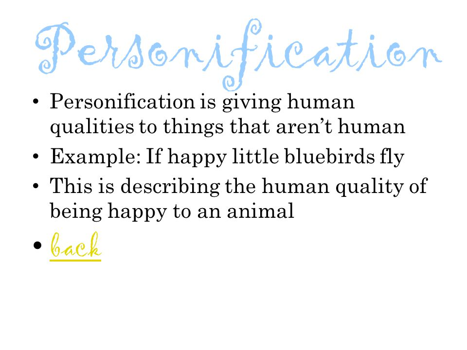 Personification Personification is giving human qualities to things that aren't human. Example: If happy little bluebirds fly.