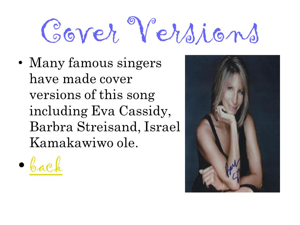Cover Versions Many famous singers have made cover versions of this song including Eva Cassidy, Barbra Streisand, Israel Kamakawiwo ole.