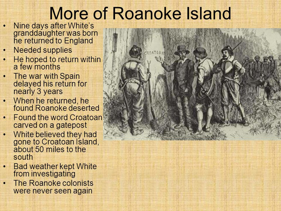 More of Roanoke Island Nine days after White's granddaughter was born he returned to England. Needed supplies.