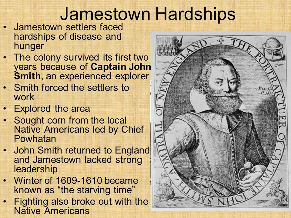 Jamestown Hardships Jamestown settlers faced hardships of disease and hunger.