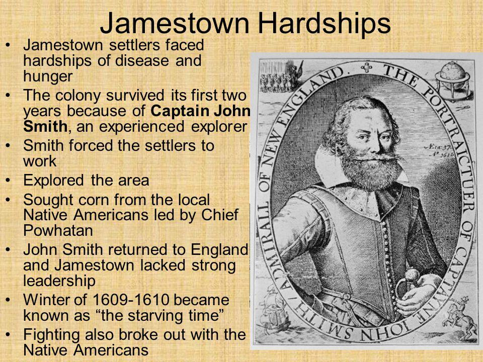 Jamestown Hardships Jamestown settlers faced hardships of disease and hunger.