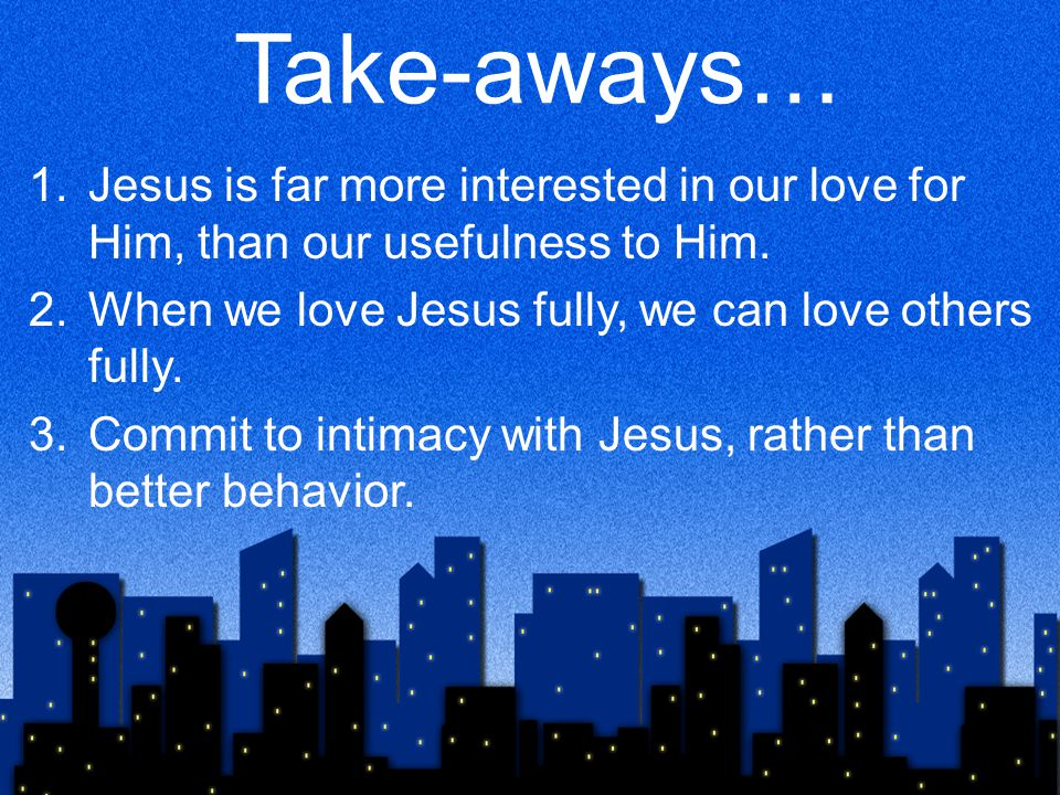 Take-aways… Jesus is far more interested in our love for Him, than our usefulness to Him. When we love Jesus fully, we can love others fully.