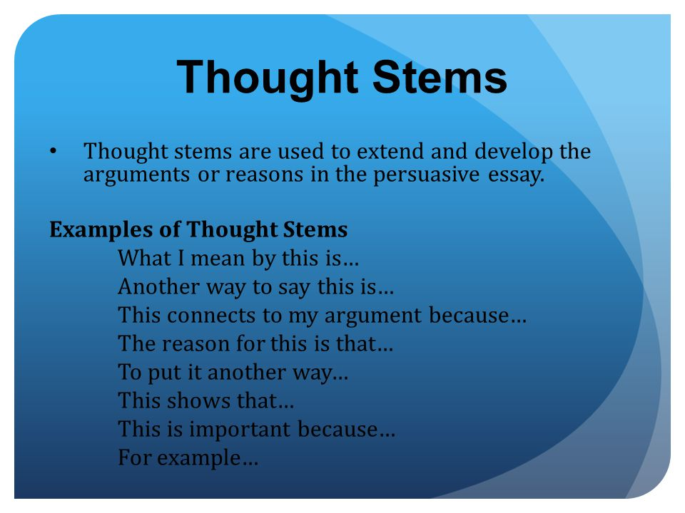 Thought Stems Thought stems are used to extend and develop the arguments or reasons in the persuasive essay.