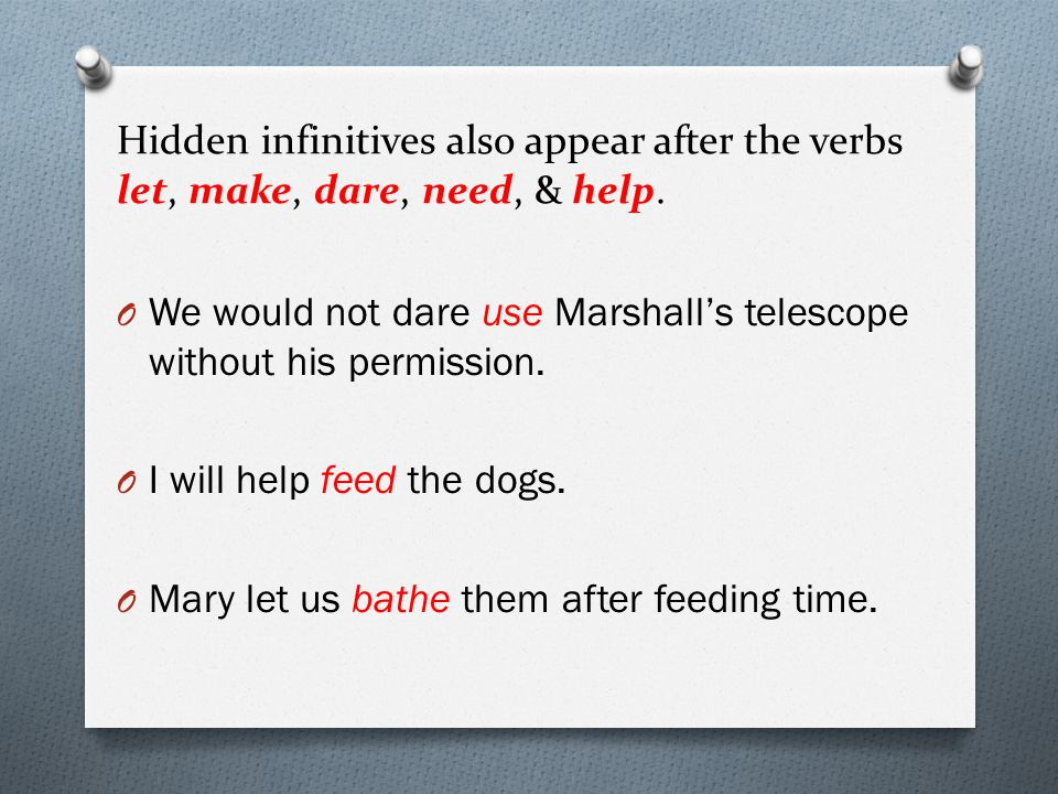 Hidden infinitives also appear after the verbs let, make, dare, need, & help.