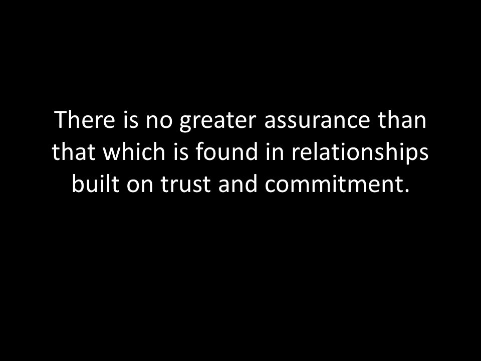 There is no greater assurance than that which is found in relationships built on trust and commitment.