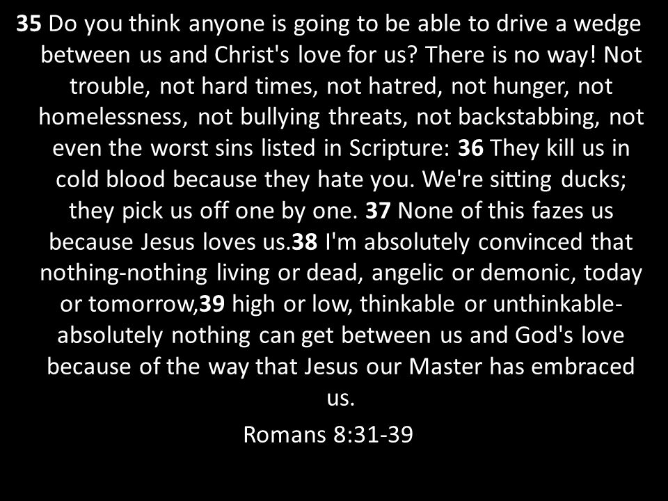 35 Do you think anyone is going to be able to drive a wedge between us and Christ s love for us.