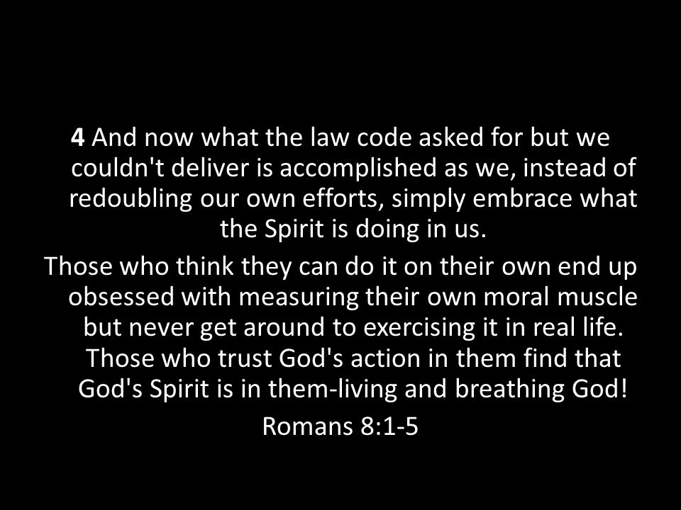 4 And now what the law code asked for but we couldn t deliver is accomplished as we, instead of redoubling our own efforts, simply embrace what the Spirit is doing in us.