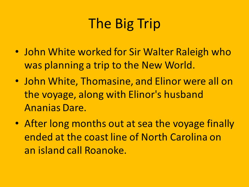 The Big Trip John White worked for Sir Walter Raleigh who was planning a trip to the New World.